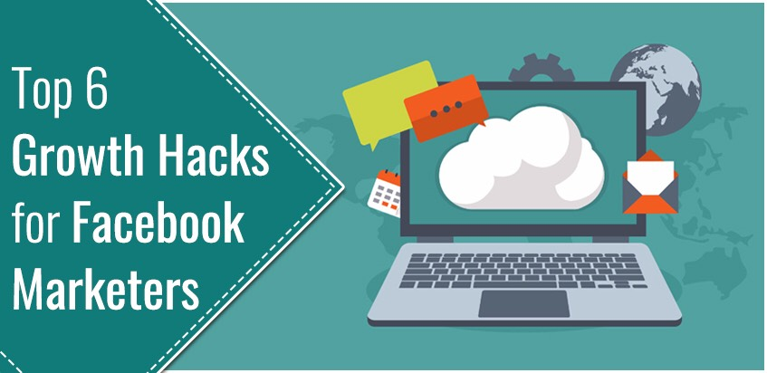 Top 6 Growth Hacks for Facebook Marketers