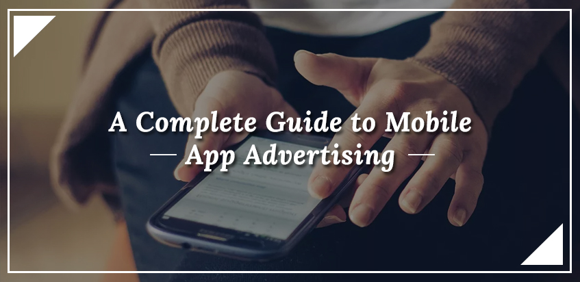 A Complete Guide to Mobile App Advertising